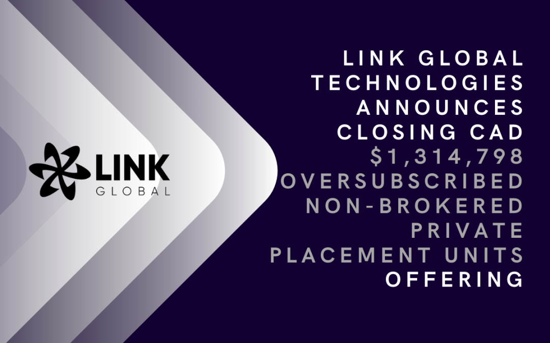 Link Global Technologies Announces Closing CAD $1,314,798 Oversubscribed Non-Brokered Private Placement Units Offering