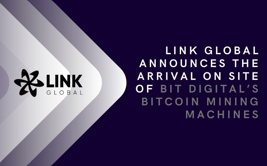 Link Global Announces The Arrival On Site Of Bit Digital's Bitcoin Mining Machines, Bringing Hash Rate To  350 Ph/S