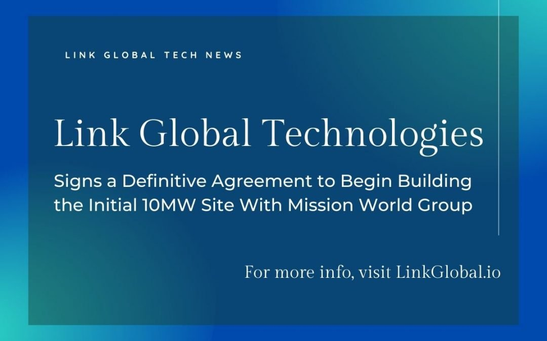Link Global Technologies Signs a Definitive Agreement to Begin Building the Initial 10MW Site With Mission World Group